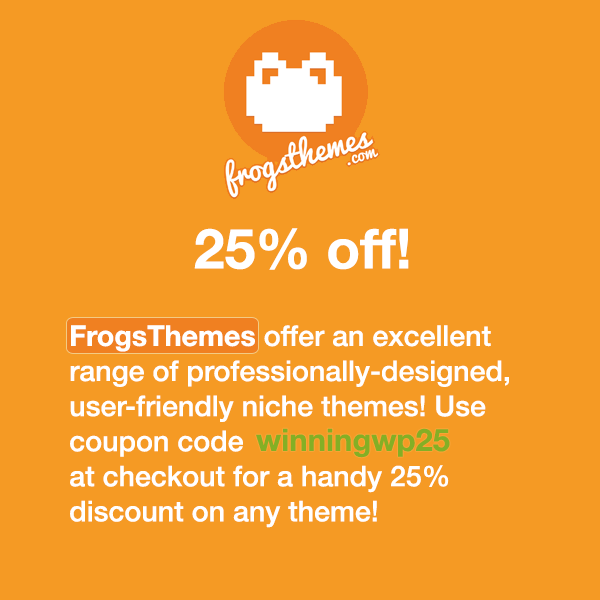 FrogsThemes offer an excellent range of professionally-designed, user-friendly niche themes! Use coupon code winningwp25 at checkout for a handy 25% discount on any theme!