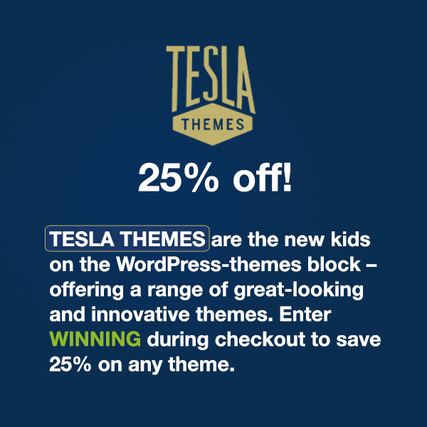 TeslaThemes are the new kids on the WordPRess-themes block - offering a range of great-looking and highly innovative themes. Enter TeslaThemes coupon code WINNINGWP during checkout to save 20% on any theme!